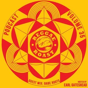 REGGAE ROAST PODCAST VOLUME 35: Babe Roots Guest Mix - hosted by Earl Gateshead