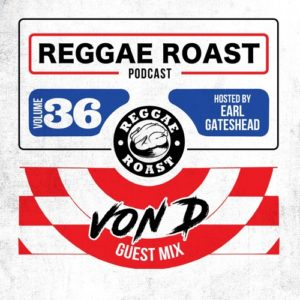 REGGAE ROAST PODCAST VOLUME 36: Von D Guest Mix – hosted by Earl Gateshead