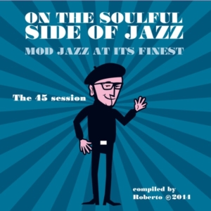 ON THE SOULFUL SIDE OF JAZZ • Mod Jazz at its finest • The 45 session • compiled by Roberto the Stylefriend